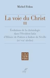Michel Fédou et Michel Fédou - La voie du Christ, III - Évolutions de la christologie dans l'Occident latin d'Hilaire de Poitiers à Isidore de Séville.