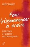 Hervé Ponsot - Pour (re)commencer à croire - Catéchisme à l'usage de nos contemporains.