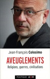 Jean-François Colosimo - Aveuglements - Religions, guerres, civilisations.