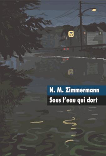 Sous l'eau qui dort / N. M. Zimmermann | ZIMMERMANN, N. M.. Auteur