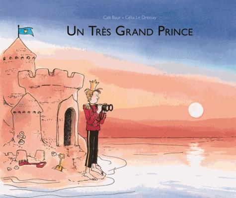 Un très grand prince / Cati Baur, Célia Le Dressay   Baur, Cati (1973-....). Illustrateur