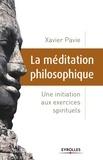 Xavier Pavie - La méditation philosophique - Une initiation aux exercices spirituels.
