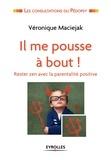 Véronique Maciejak - Il me pousse à bout ! - Rester zen avec la parentalité positive.