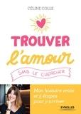 Céline Colle - Trouver l'amour sans le chercher - Mon histoire vraie et 5 étapes pour y arriver.