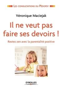 Véronique Maciejak - Il ne veut pas faire ses devoirs ! - Rester zen avec la parentalité positive.
