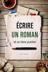 Bob Mayer - Ecrire un roman et se faire publier.