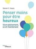 Steven C. Hayes - Penser moins pour être heureux - Vivre pleinement ici et maintenant.