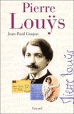 Jean-Paul Goujon - Pierre Louÿs - Une vie secrète (1870-1925).