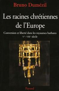 Bruno Dumézil - Les racines chrétiennes de l'Europe - Conversion et liberté dans les royaumes barbares Ve-VIIIe siècles.