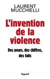 Laurent Mucchielli - L'invention de la violence - Des peurs, des chiffres, des faits.