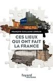 François-Guillaume Lorrain - Ces lieux qui ont fait la France.
