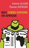 Antoine Glaser et Thomas Hofnung - Nos chers espions en Afrique.