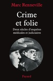 Marc Renneville - Crime et folie - Deux siècles d'enquêtes médicales et judiciaires.