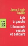 Jean-Louis Laville - Agir à gauche : l'économie sociale et solidaire - Suivie de Propositions pour une politique en faveur de l'économie sociale.