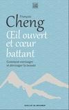 François Cheng - Oeil ouvert et coeur battant - Comment envisager et dévisager la beauté.