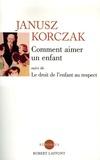 Janusz Korczak - Comment aimer un enfant suivi de Le droit de l'enfant au respect.