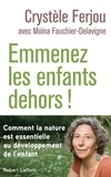 Crystèle Ferjou et Moïna Fauchier-Delavigne - Emmenez les enfants dehors ! - Comment la nature est essentielle au développement de l'enfant.