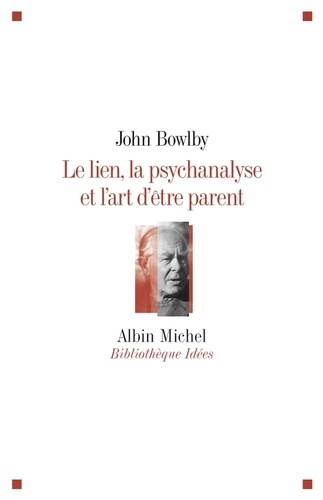 Le lien, la psychanalyse et l'art d'être parent / John Bowlby | Bowlby, John (1907-1990). Auteur