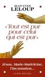 Jean-Yves Leloup et Jean-Yves Leloup - Tout est pur pour celui qui est pur - Jésus, Marie Madeleine, l'Incarnation....
