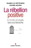 Isabelle Méténier et Hamid Aguini - La rébellion positive - En couple, en famille, face à sa hiérarchie.
