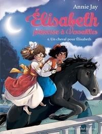 Annie Jay - Elisabeth, princesse à Versailles Tome 6 : Un cheval pour Elisabeth.