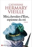 Catherine Hermary-Vieille - Moi, chevalier d'Eon, espionne du roi.