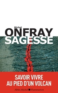 Michel Onfray - Sagesse - Savoir vivre au pied d'un volcan.