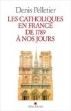 Denis Pelletier - Les catholiques en France de 1789 à nos jours.