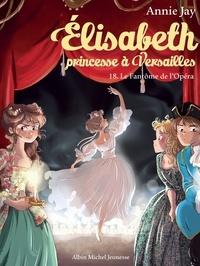 Annie Jay - Le Fantôme de l'Opéra - Elisabeth princesse à Versailles - tome 18.