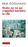 Rem Koolhaas - Etudes sur (ce qui s'appelait autrefois) la ville.