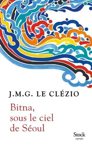 Bitna, sous le ciel de Séoul / J.M.G. Le Clézio | Le Clézio, Jean-Marie Gustave (1940-....). Auteur