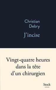 Christian Debry - J'incise - Vingt-quatre heures dans la tête d'un chirurgien.