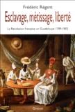 Frédéric Régent - Esclavage, métissage, liberté - La Révolution française en Guadeloupe 1789-1802.