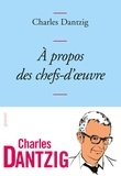 A propos des chefs-d'oeuvre / Charles Dantzig | Dantzig, Charles (1961-....)