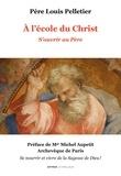 Louis Pelletier - A l'école du Christ - Volume 1, S'ouvrir au Père.