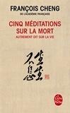 François Cheng - Cinq méditations sur la mort, autrement dit sur la vie.