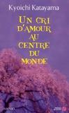 Un cri d'amour au centre du monde : roman / Kyoichi Katayama | KATAYAMA, Kyoichi. Auteur