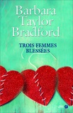 Trois femmes blessées. | Bradford, Barbara Taylor (1933-....). Auteur