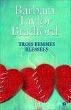 Barbara Taylor Bradford - Trois femmes blessées.