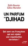 Edith Bouvier et Céline MARTELET - Un parfum de djihad - Qui sont ces Françaises qui ont rejoint une organisation terroriste ?.