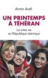 Un printemps à Téhéran : la vraie vie en République islamique / Armin Arefi | Arefi, Armin (1984-....)