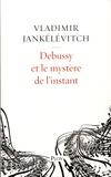 Vladimir Jankélévitch - Debussy et le mystère de l'instant - Avec 46 exemples musicaux.