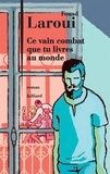 Fouad Laroui - Ce vain combat que tu livres au monde.