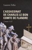 Laurent Feller - L'assassinat de Charles le Bon comte de Flandre - 2 mars 1127.