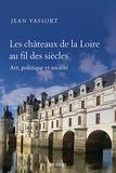 Jean Vassort - Les châteaux de la Loire au fil des siècles - Art, politique et société.