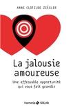 Anne Clotilde Ziégler - La jalousie amoureuse - Une effroyable opportunité qui vous fait grandir.