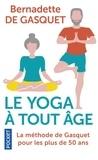 Bernadette de Gasquet - Le yoga à tout âge - La méthode de Gasquet pour les plus de 50 ans.