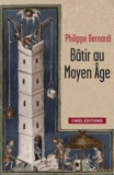 Philippe Bernardi - Bâtir au Moyen Age - (XIIIe-milieu XVIe siècle).