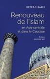 Bayram Balci - Renouveau de l'islam en Asie centrale et dans le Caucase.