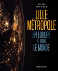 Michel Foucher - Lille Métropole en Europe et dans le monde - Présence, ouvertures et influences.